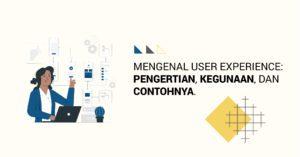 Read more about the article Mengenal User Experience: Pengertian, Kegunaan, dan Contohnya
